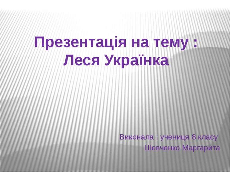 Презентація на тему : Леся Українка Виконала : учениця 8 класу Шевченко Марга...