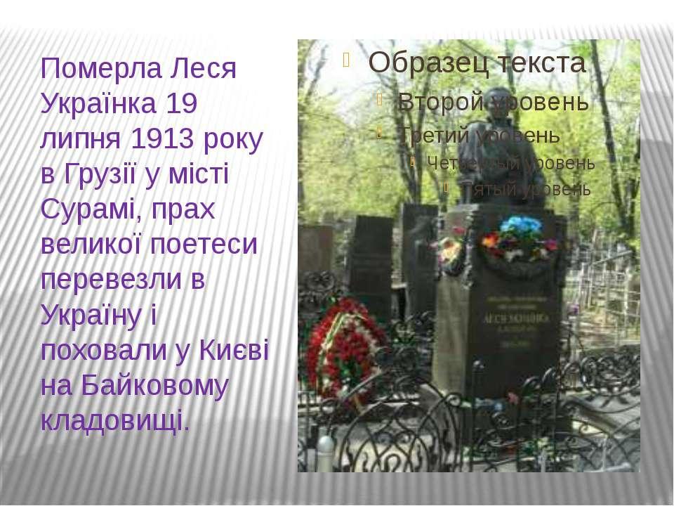 Померла Леся Українка 19 липня 1913 року в Грузії у місті Сурамі, прах велико...