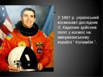 У 1997 р. український космонавт-дослідник Л. Каденюк здійснив політ у космос ...
