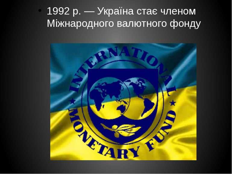 1992р.— Україна стає членом Міжнародного валютного фонду