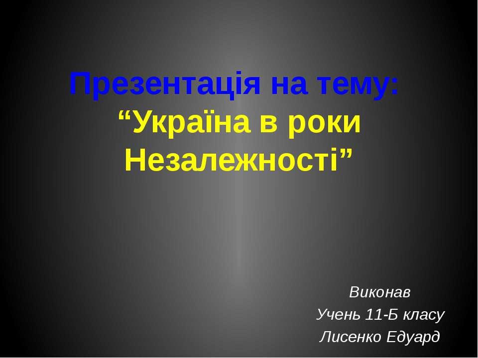 """Презентація на тему: """"Україна в роки Незалежності"""" Виконав Учень 11-Б класу Л..."""