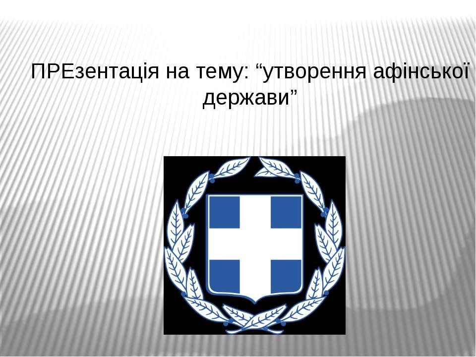 """ПРЕзентація на тему: """"утворення афінської держави"""""""
