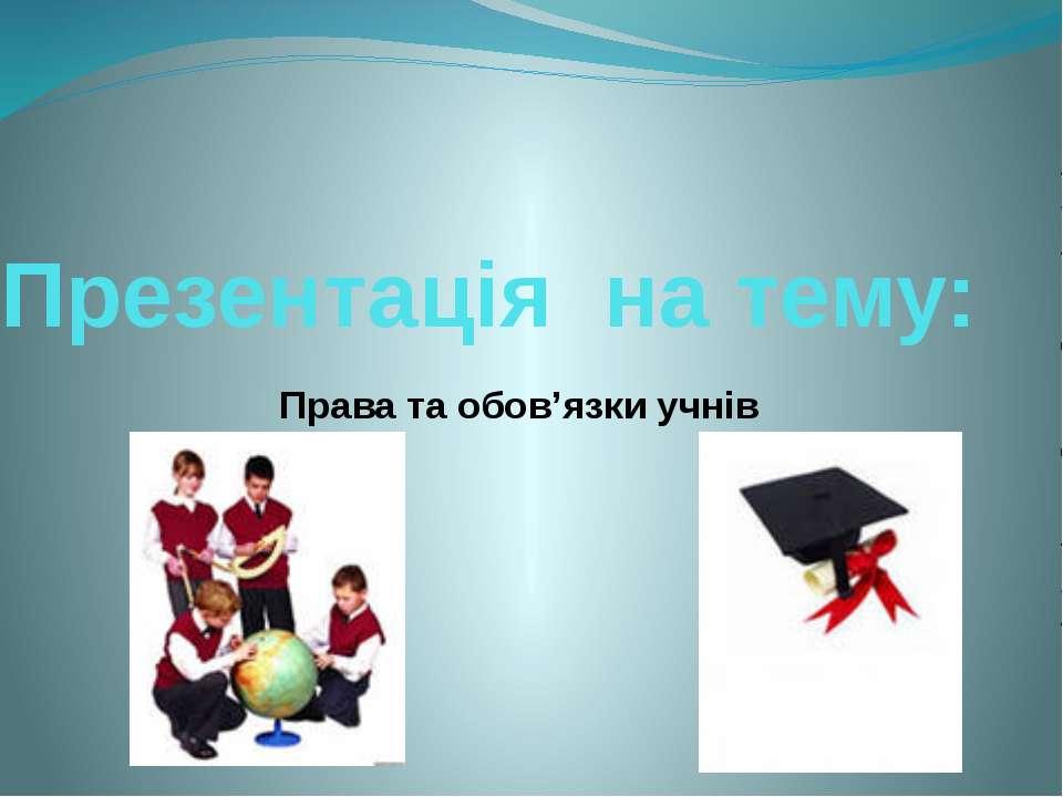 Презентація на тему:  Права та обов'язки учнів