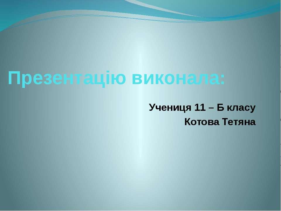 Презентацію виконала: Учениця 11 – Б класу Котова Тетяна