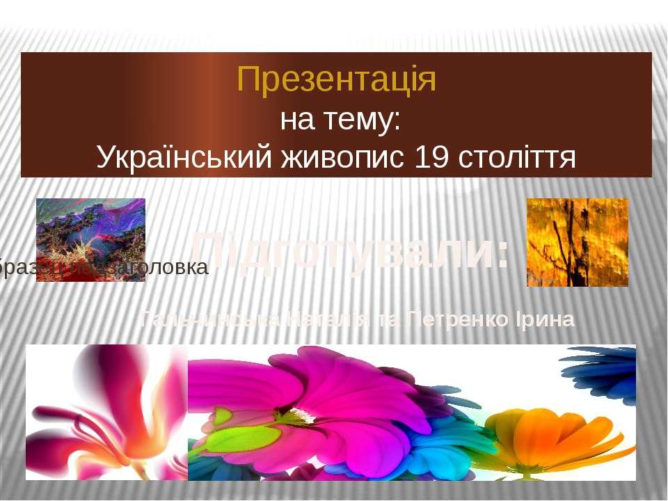 Презентація на тему: Український живопис 19 століття Підготували: Гальчинська...