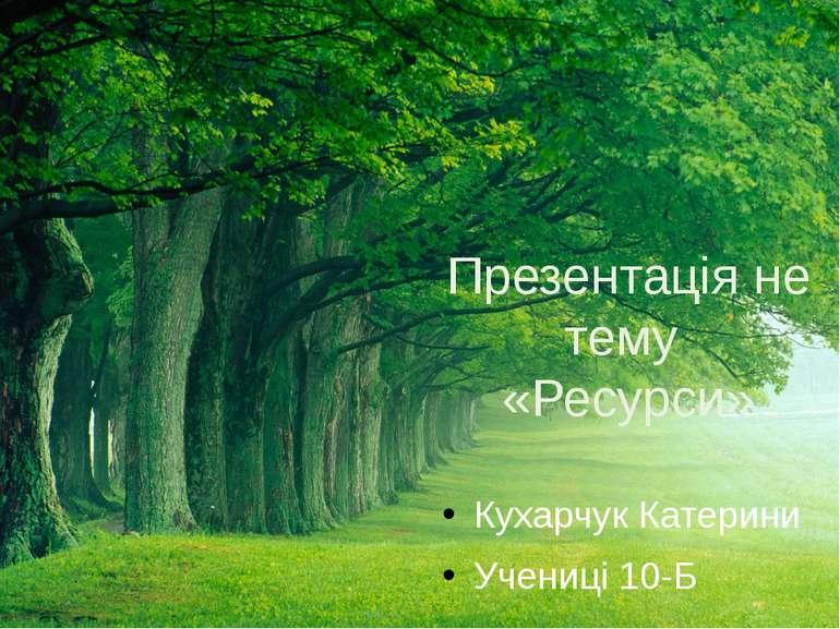 Презентація не тему «Ресурси» Кухарчук Катерини Учениці 10-Б