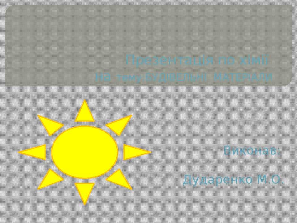 Презентація по хімії на тему:БУДІВЕЛЬНІ МАТЕРІАЛИ Виконав: Дударенко М.О.