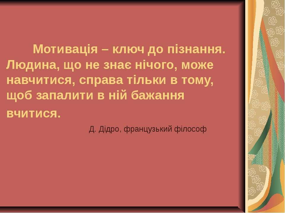 Мотивація – ключ до пізнання. Людина, що не знає нічого, може навчитися, спра...