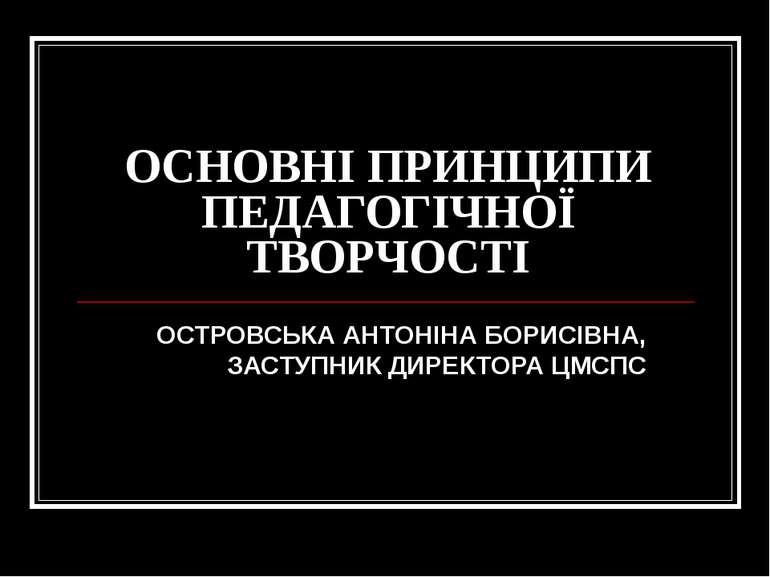 ОСНОВНІ ПРИНЦИПИ ПЕДАГОГІЧНОЇ ТВОРЧОСТІ ОСТРОВСЬКА АНТОНІНА БОРИСІВНА, ЗАСТУП...