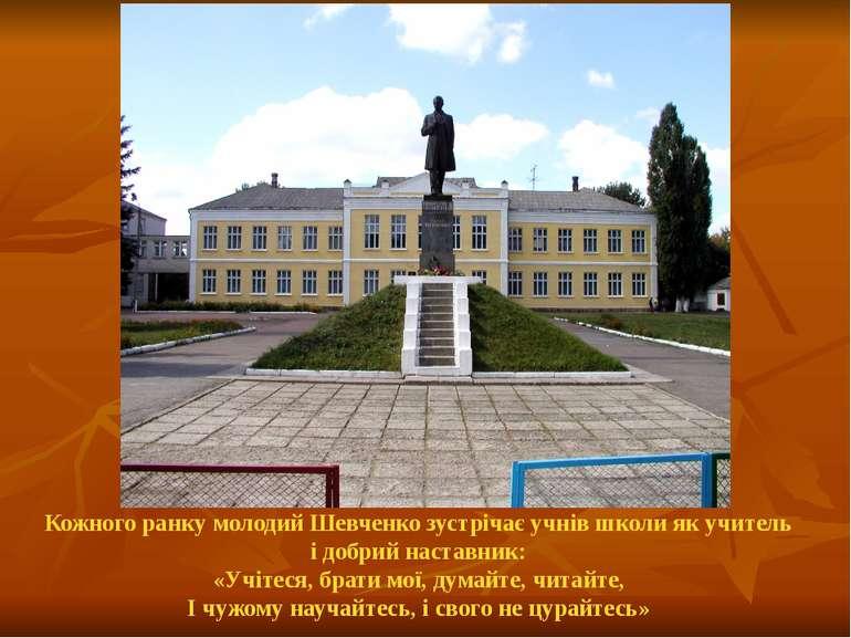Кожного ранку молодий Шевченко зустрічає учнів школи як учитель і добрий наст...