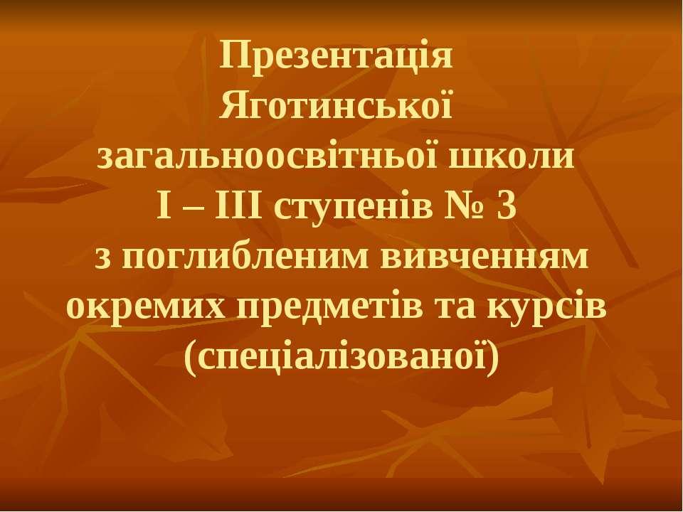 Презентація Яготинської загальноосвітньої школи І – ІІІ ступенів № 3 з поглиб...