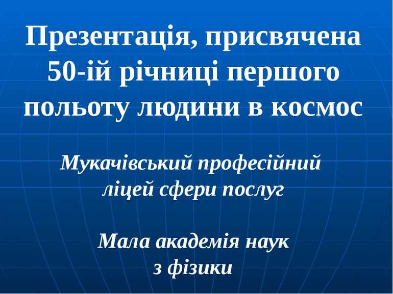 Презентація, присвячена 50-ій річниці першого польоту людини в космос Мукачів...