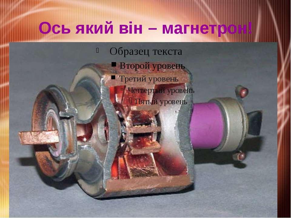 Ось який він – магнетрон!