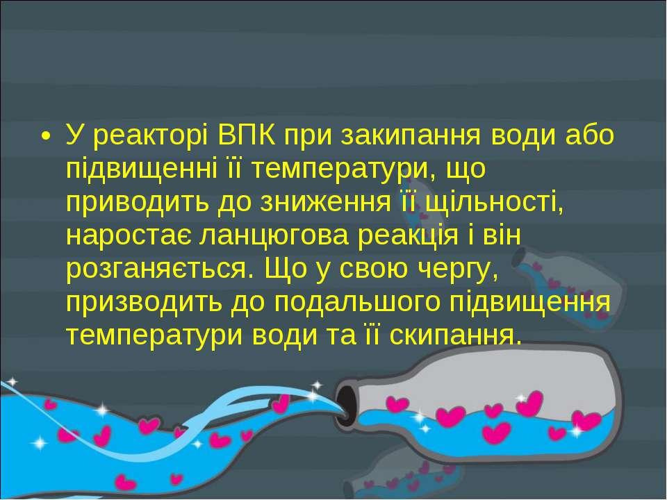 У реакторі ВПК при закипання води або підвищенні її температури, що приводить...