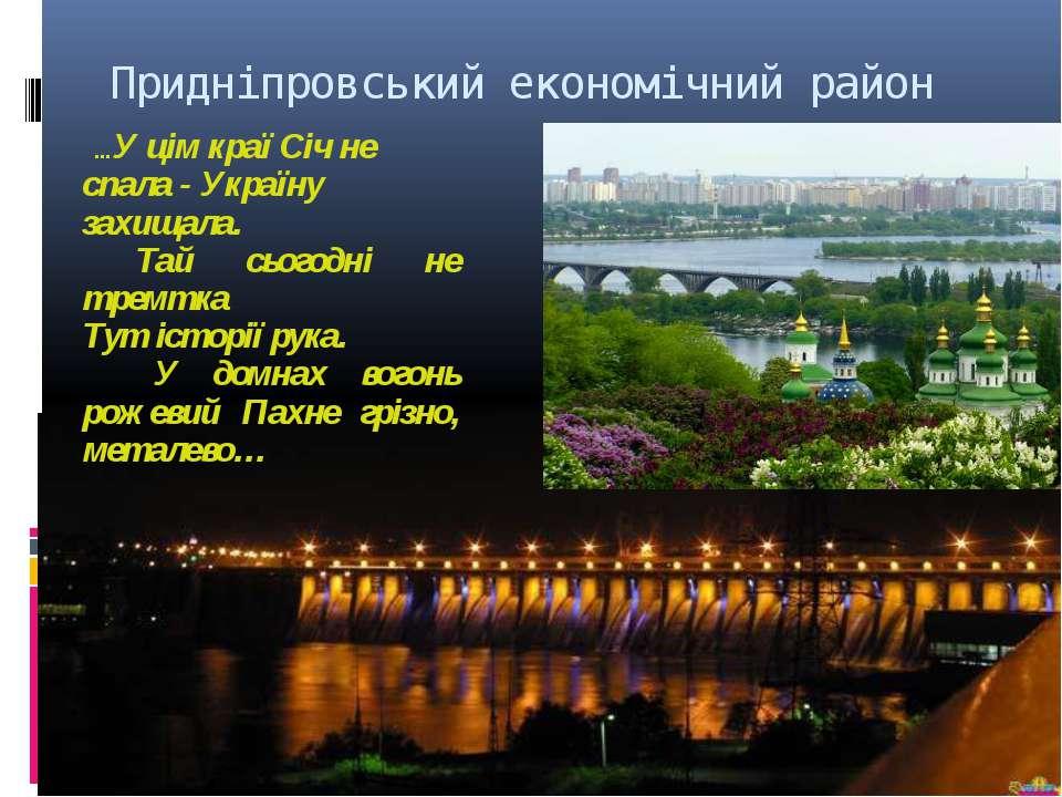 Придніпровський економічний район …У цім краї Січ не спала - Україну захищала...