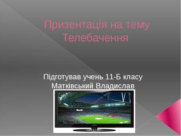 Призентація на тему Телебачення Підготував учень 11-Б класу Матківський Влади...
