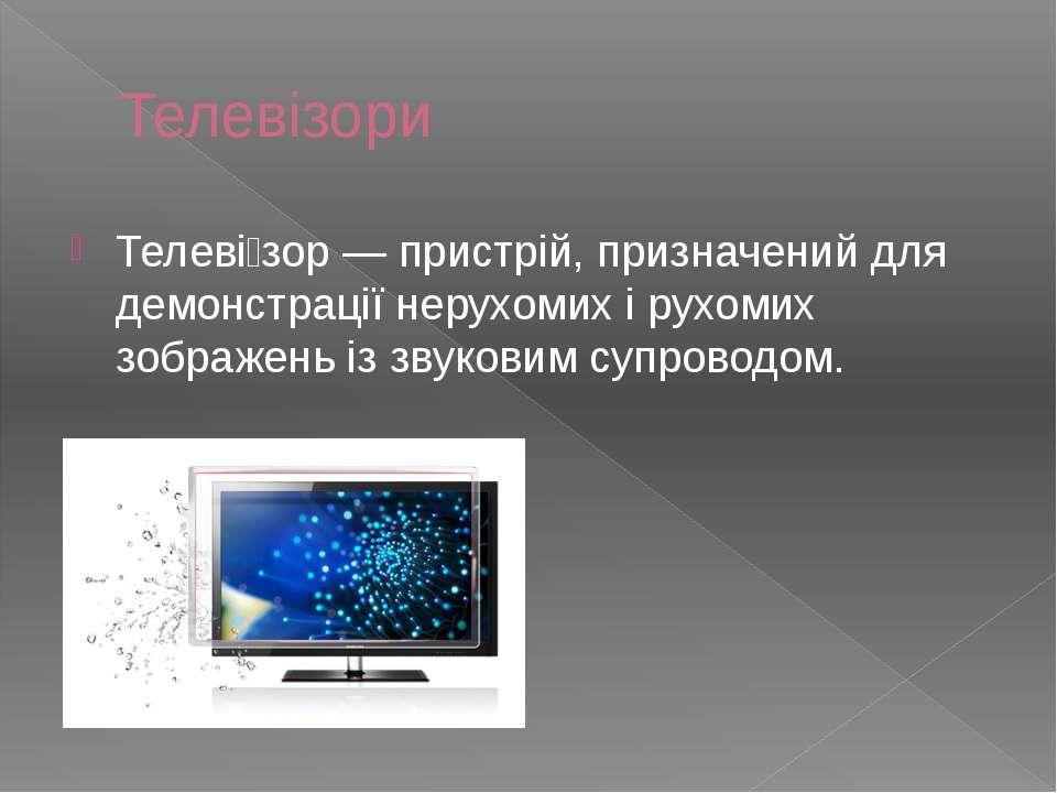Телевізори Телеві зор — пристрій, призначений для демонстрації нерухомих і ру...