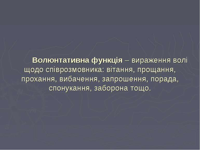 Волюнтативна функція – вираження волі щодо співрозмовника: вітання, прощання,...