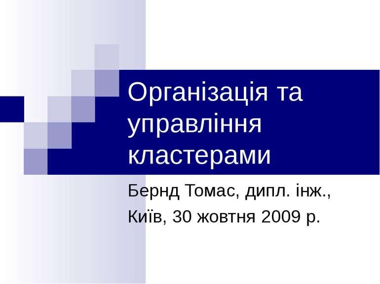 Організація та управління кластерами Бернд Томас, дипл. інж., Київ, 30 жовтня...