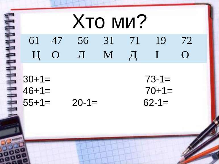 Хто ми? 30+1= 73-1= 46+1= 70+1= 55+1= 20-1= 62-1= 61 47 56 31 71 19 72 Ц О Л ...