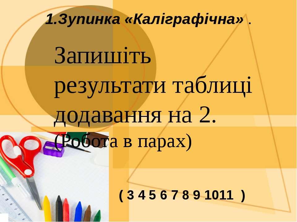 1.Зупинка «Каліграфічна» . Запишіть результати таблиці додавання на 2. (Робот...