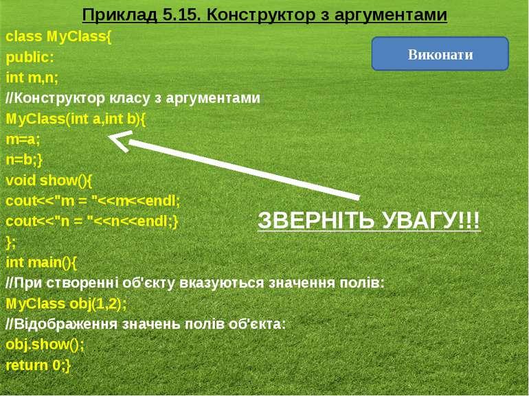 Приклад 5.15. Конструктор з аргументами class MyClass{ public: int m,n; //Кон...