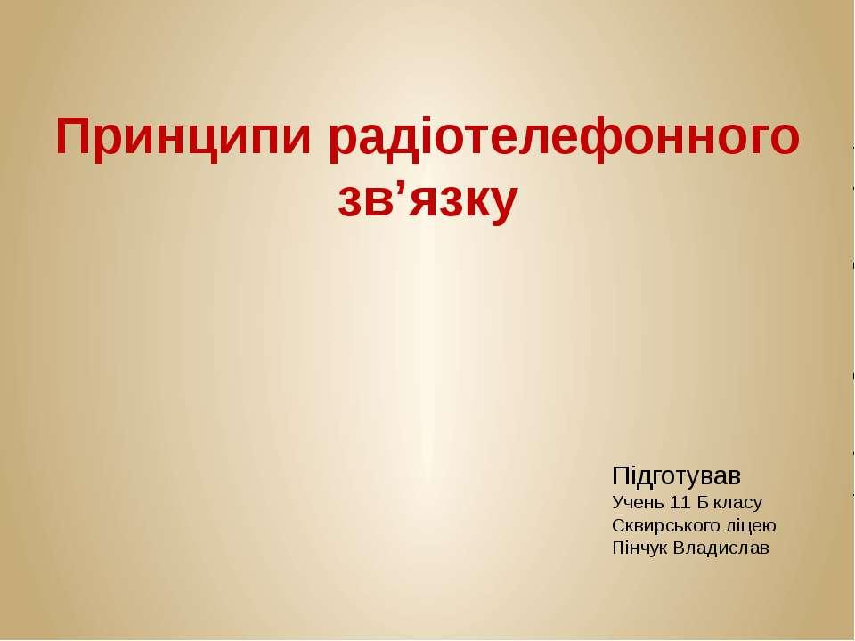 Принципи радіотелефонного зв'язку Підготував Учень 11 Б класу Сквирського ліц...