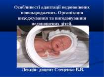 Особливості адаптації недоношених новонароджених. Організація виходжування та...