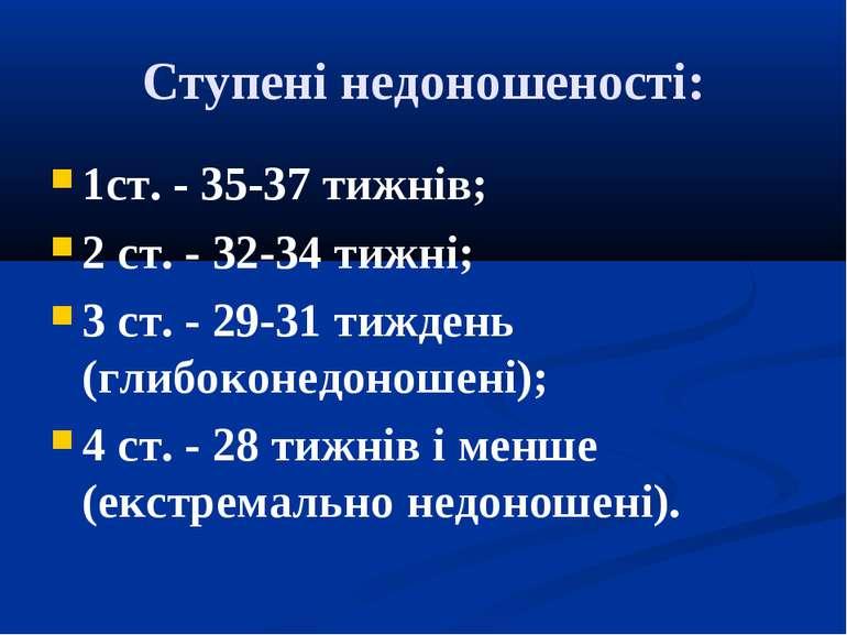 Ступені недоношеності: 1ст. - 35-37 тижнів; 2 ст. - 32-34 тижні; 3 ст. - 29-3...