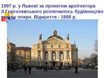1897 р. у Львові за проектом архітектора З.Горголевського розпочалось будівни...