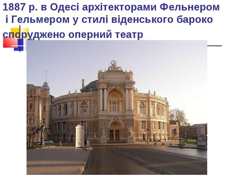 1887 р. в Одесі архітекторами Фельнером і Гельмером у стилі віденського барок...