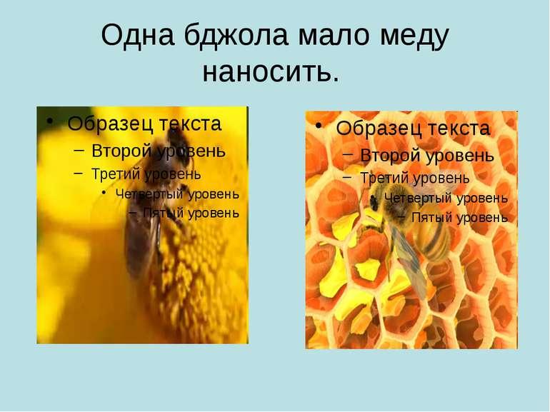Одна бджола мало меду наносить.