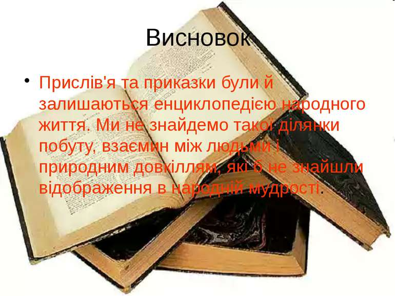 Висновок Прислів'я та приказки були й залишаються енциклопедією народного жит...