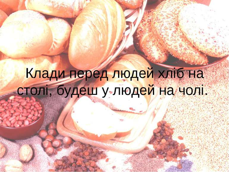Клади перед людей хліб на столі, будеш у людей на чолі.
