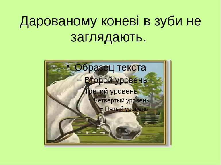 Дарованому коневі в зуби не заглядають.