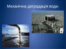 Механічна деградація води. Механічні процеси це вплив самої людини на воду, в...