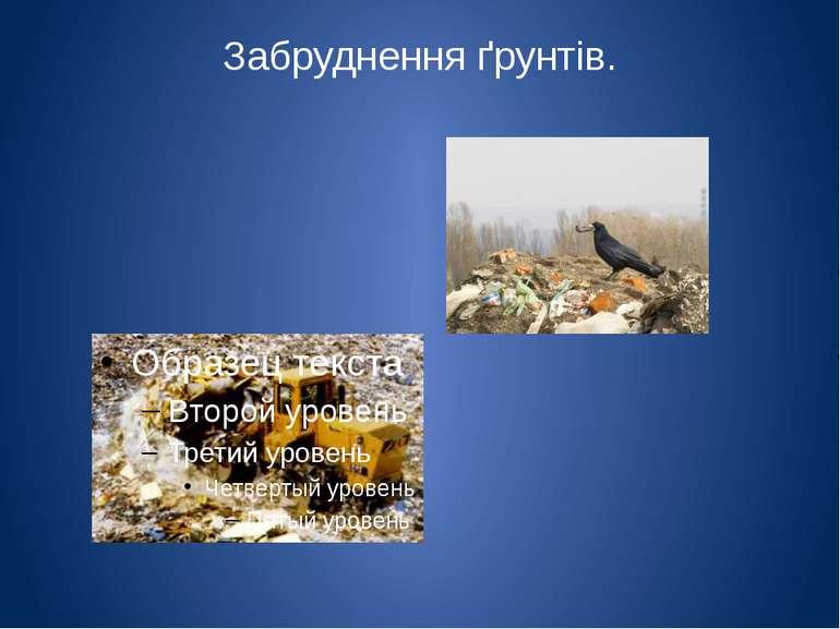 Забруднення ґрунтів. Найбільше грунт забруднює сама людина, створюючи смітєзв...