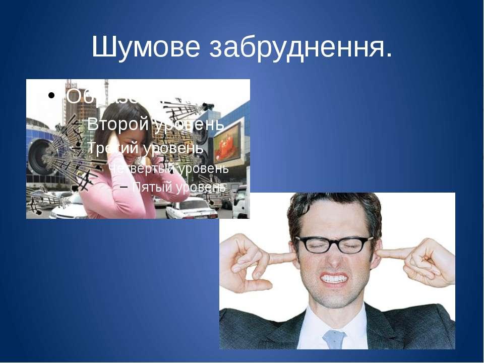 Шумове забруднення. Шумове забруднення впливає негативно на людину: порушення...