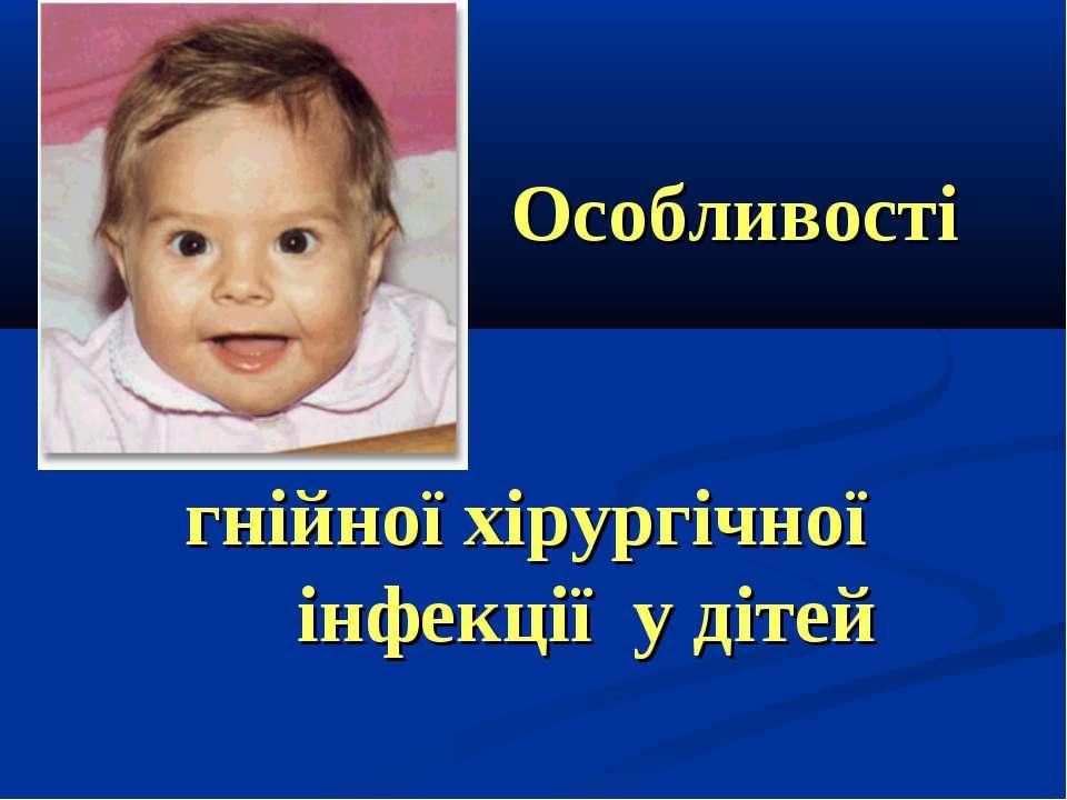 гнійної хірургічної інфекції у дітей Особливості перебігу та лікування