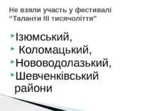 """Не взяли участь у фестивалі """"Таланти ІІІ тисячоліття"""" Ізюмський, Коломацький,..."""