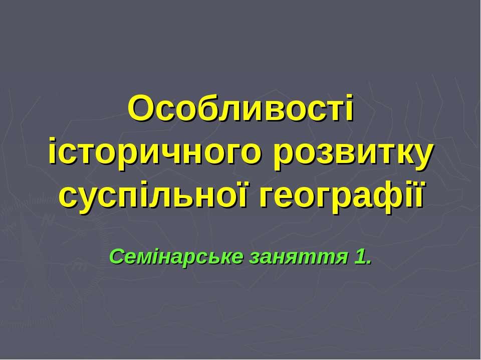 Особливості історичного розвитку суспільної географії Семінарське заняття 1.