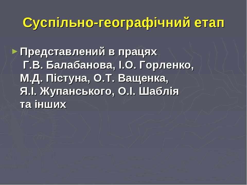 Суспільно-географічний етап Представлений в працях Г.В. Балабанова, І.О. Горл...