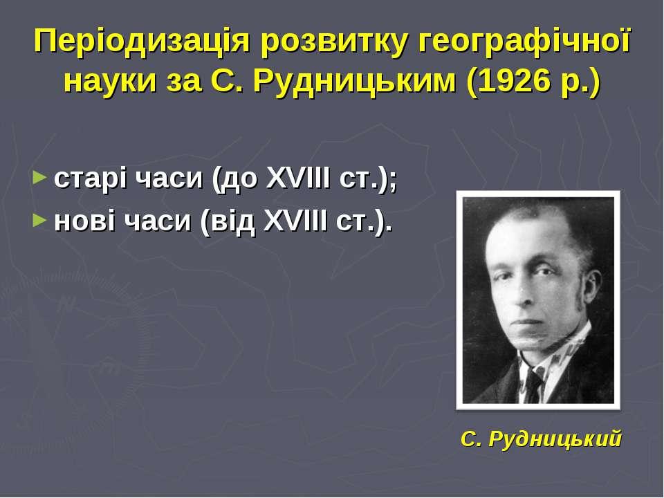 Періодизація розвитку географічної науки за С. Рудницьким (1926 р.) старі час...