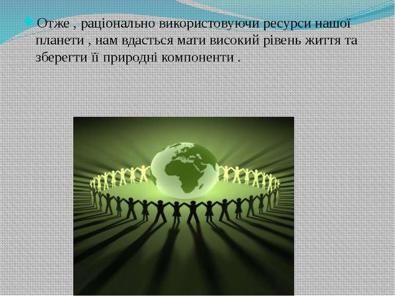 Отже , раціонально використовуючи ресурси нашої планети , нам вдасться мати в...
