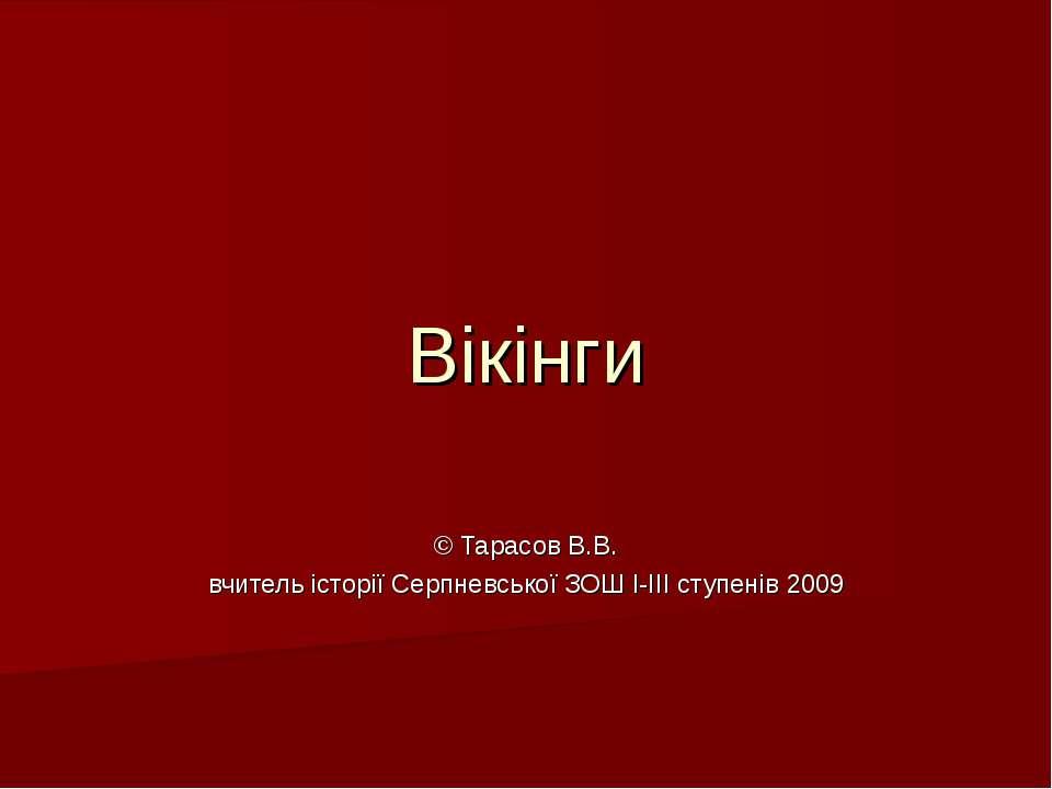 Вікінги © Тарасов В.В. вчитель історії Серпневської ЗОШ І-ІІІ ступенів 2009