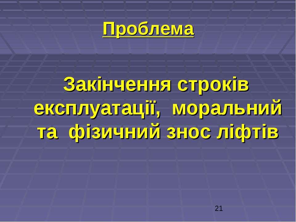 Проблема Закінчення строків експлуатації, моральний та фізичний знос ліфтів