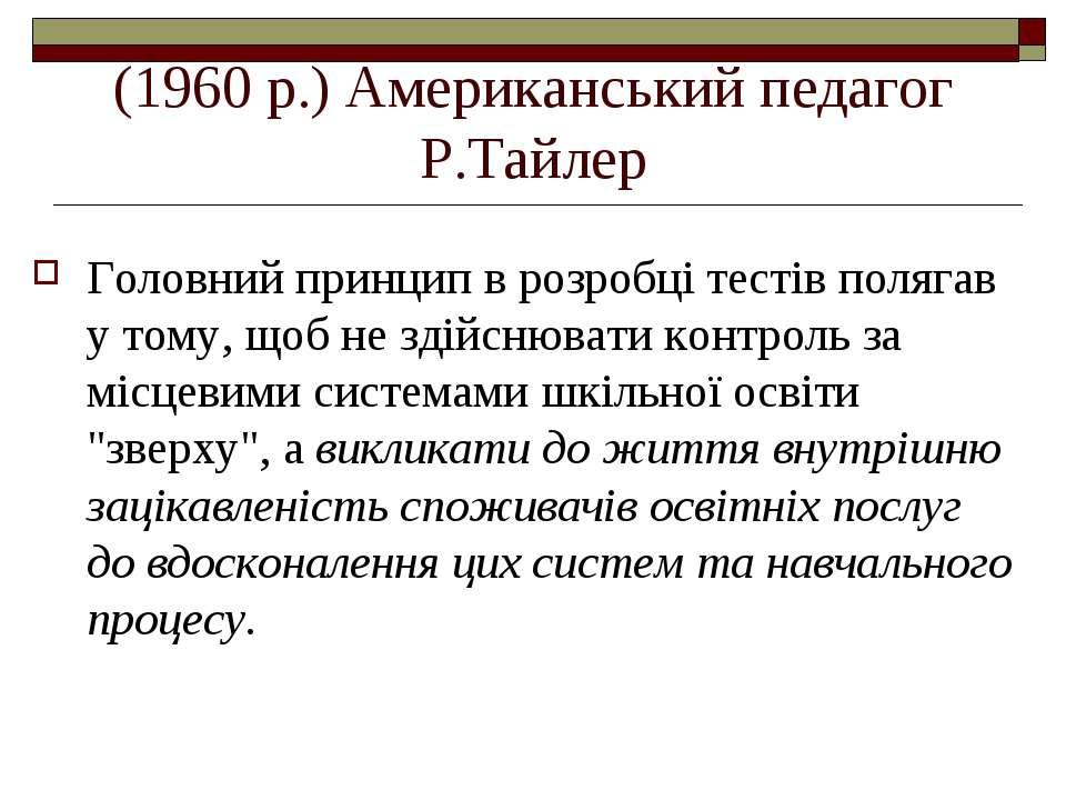 (1960 р.) Американський педагог Р.Тайлер Головний принцип в розробці тестів п...