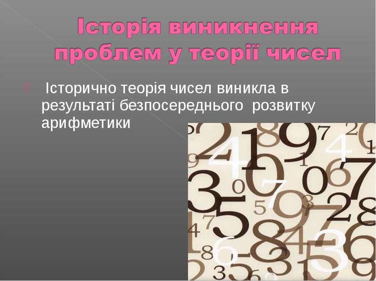 Історично теорія чисел виникла в результаті безпосереднього розвитку арифметики