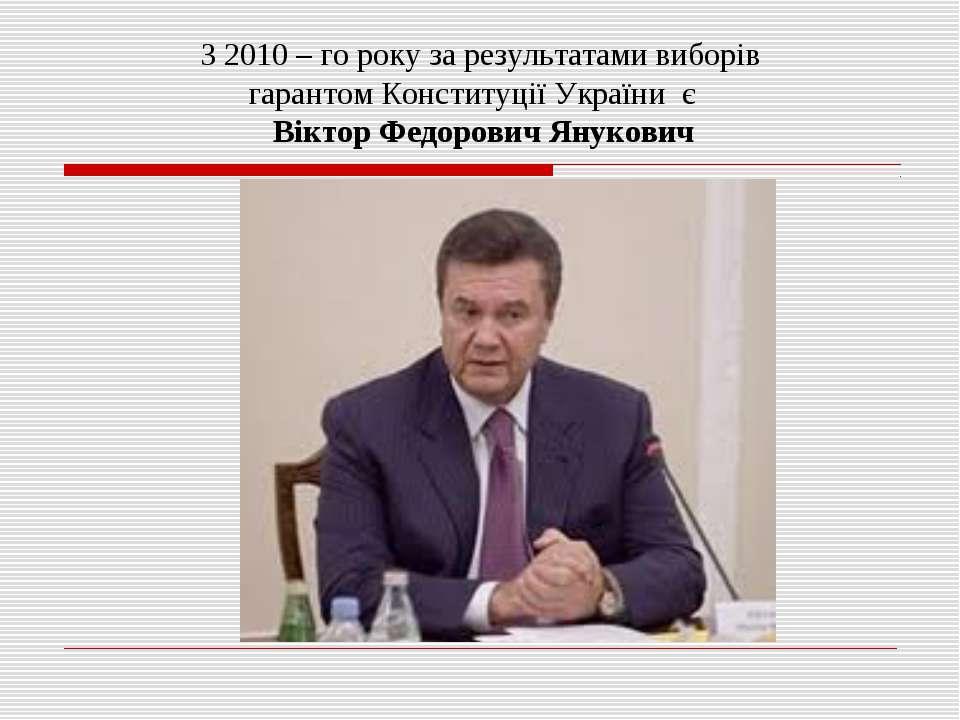 З 2010 – го року за результатами виборів гарантом Конституції України є Вікто...