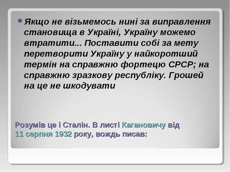 Розумів це і Сталін. В листі Кагановичу від 11 серпня 1932 року, вождь писав:...
